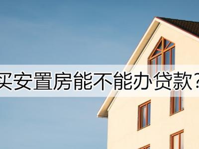 购买安置房可以按揭贷款吗?